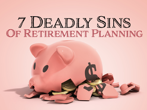 7 Deadly Sins Of Retirement Planning