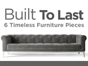 Built to Last 6 Timeless Furniture Pieces